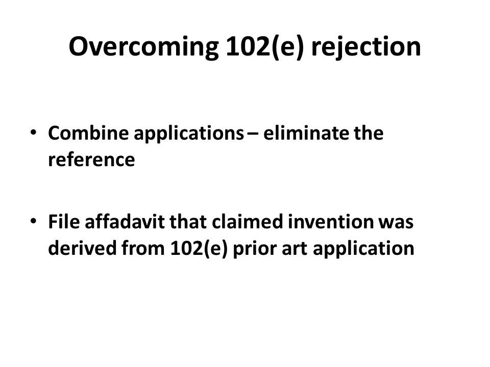 Combine applications – eliminate the reference File affadavit that claimed invention was derived from 102(e) prior art application Overcoming 102(e) r