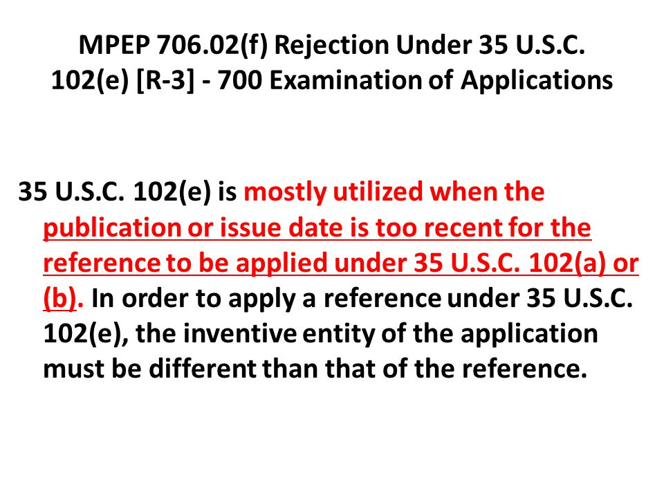 MPEP 706.02(f) Rejection Under 35 U.S.C. 102(e) [R-3] - 700 Examination of Applications 35 U.S.C. 102(e) is mostly utilized when the publication or is
