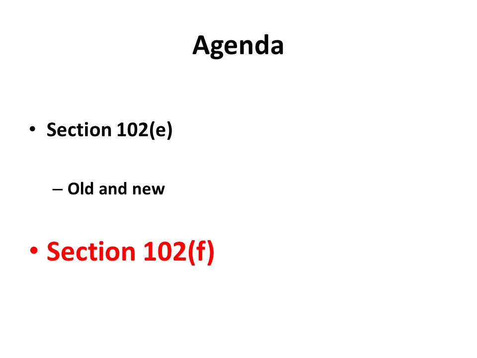 Agenda Section 102(e) – Old and new Section 102(f)
