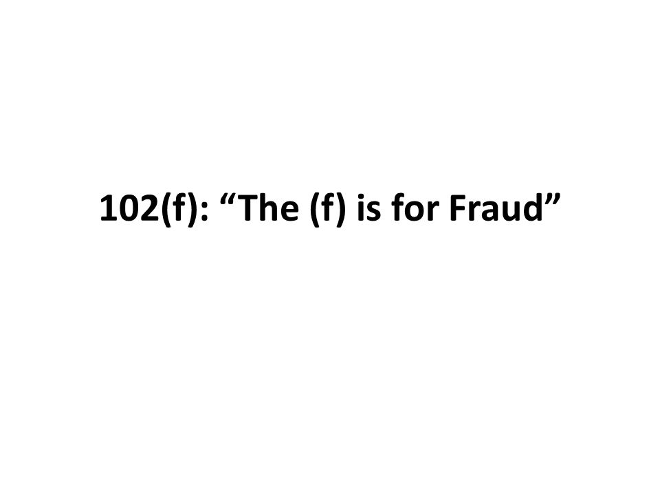"102(f): ""The (f) is for Fraud"""