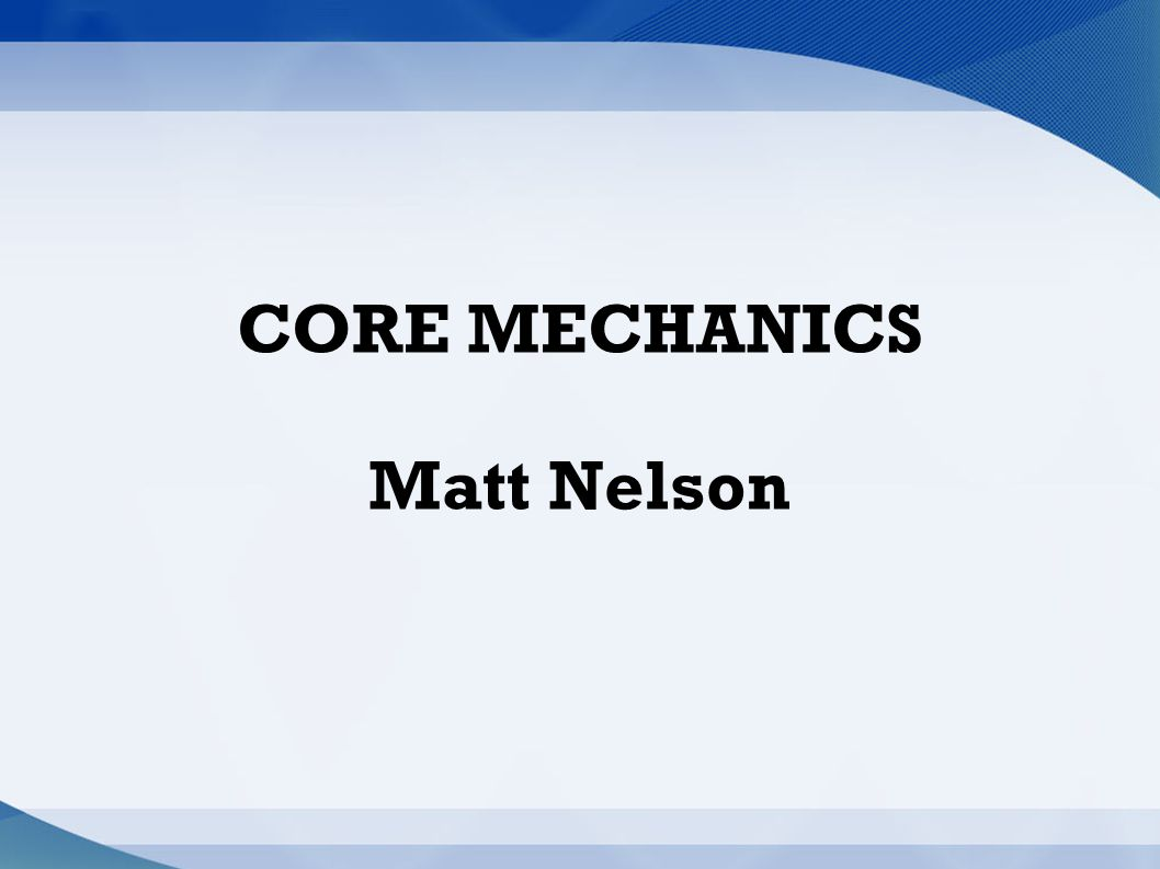 CORE MECHANICS Matt Nelson