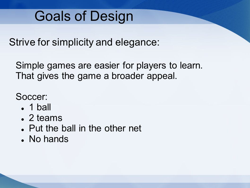 Strive for simplicity and elegance: Goals of Design Simple games are easier for players to learn. That gives the game a broader appeal. Soccer: 1 ball