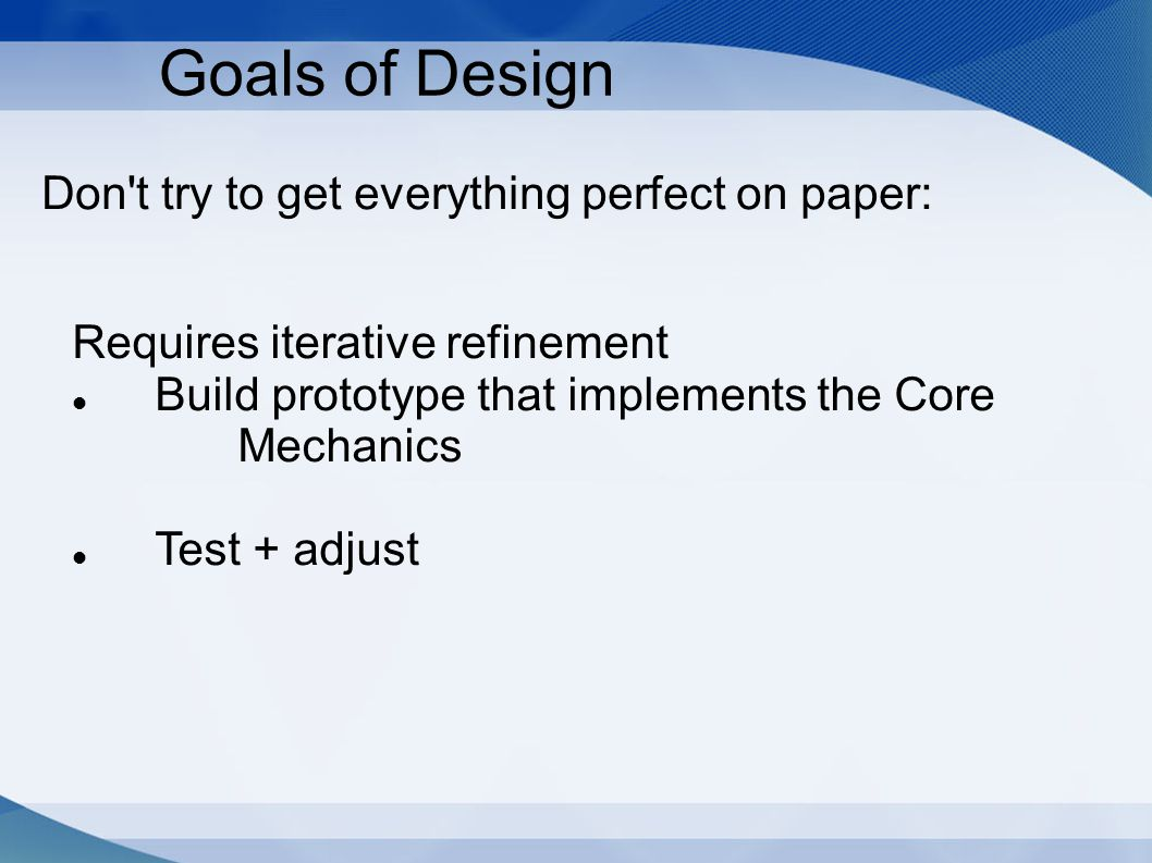 Don't try to get everything perfect on paper: Goals of Design Requires iterative refinement Build prototype that implements the Core Mechanics Test +