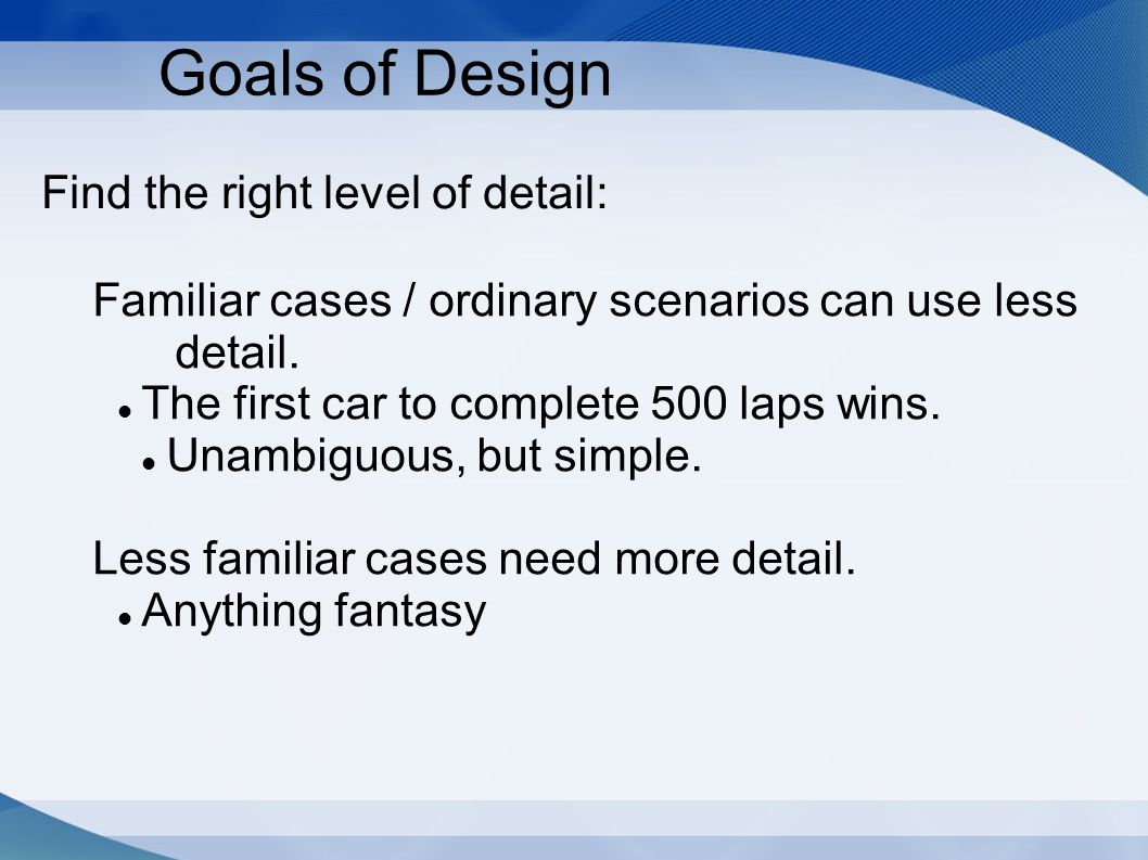 Find the right level of detail: Goals of Design Familiar cases / ordinary scenarios can use less detail.