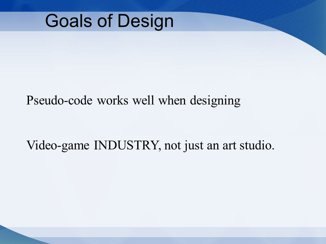 Goals of Design Pseudo-code works well when designing Video-game INDUSTRY, not just an art studio.