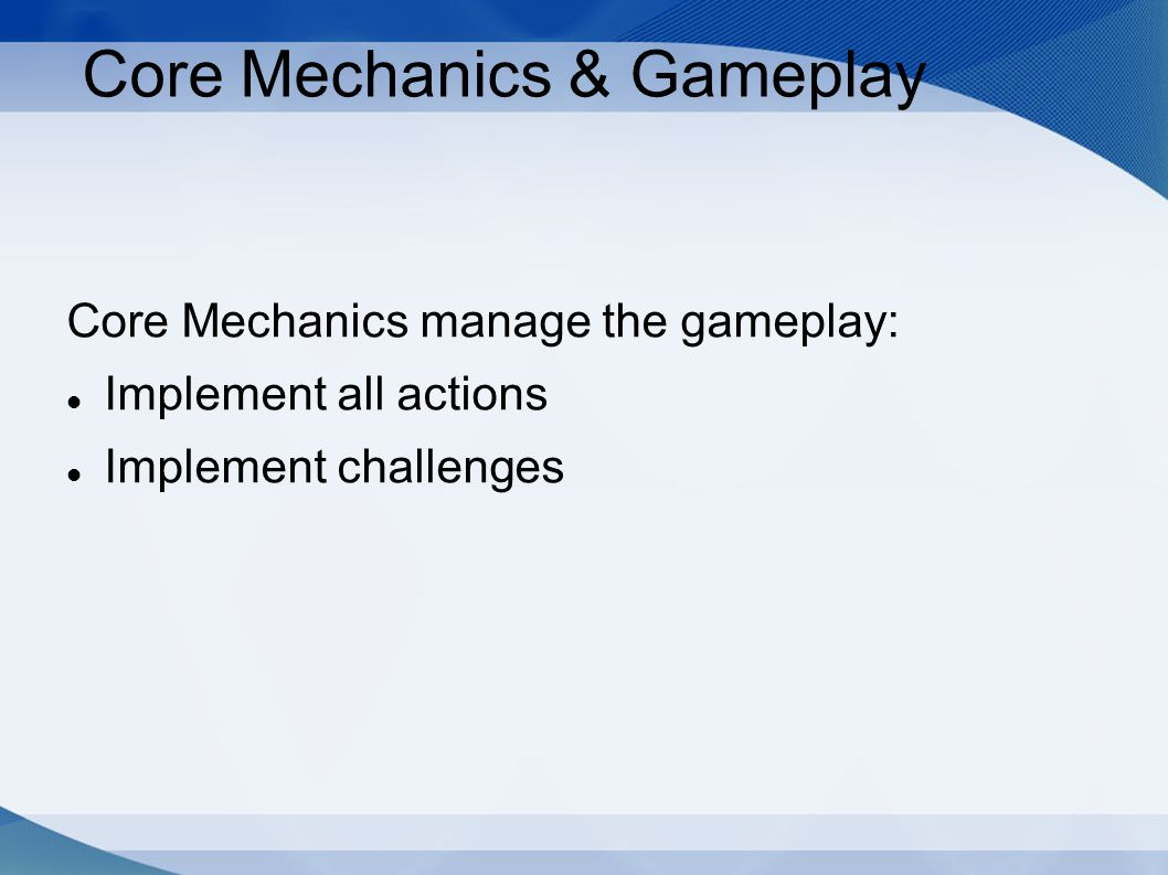 Core Mechanics & Gameplay Core Mechanics manage the gameplay: Implement all actions Implement challenges