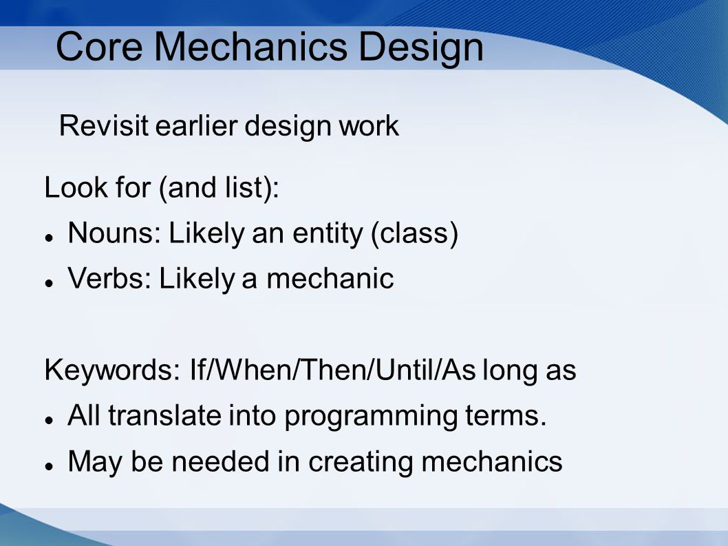 Core Mechanics Design Revisit earlier design work Look for (and list): Nouns: Likely an entity (class) Verbs: Likely a mechanic Keywords: If/When/Then