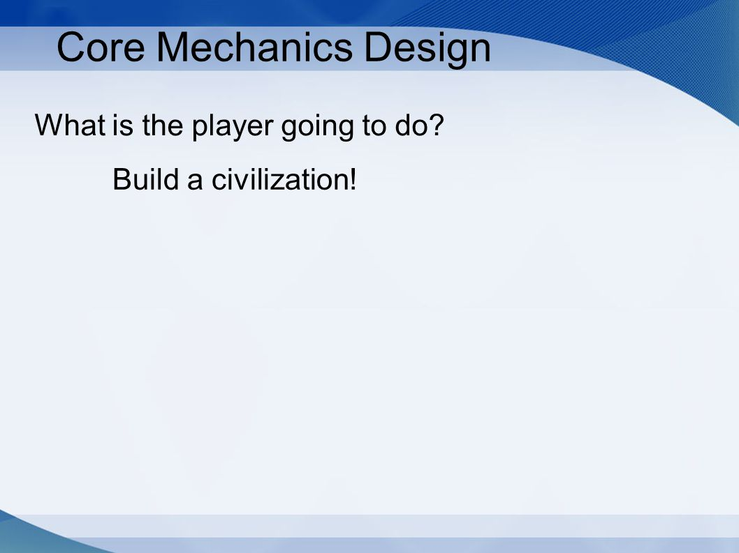 Core Mechanics Design What is the player going to do? Build a civilization!