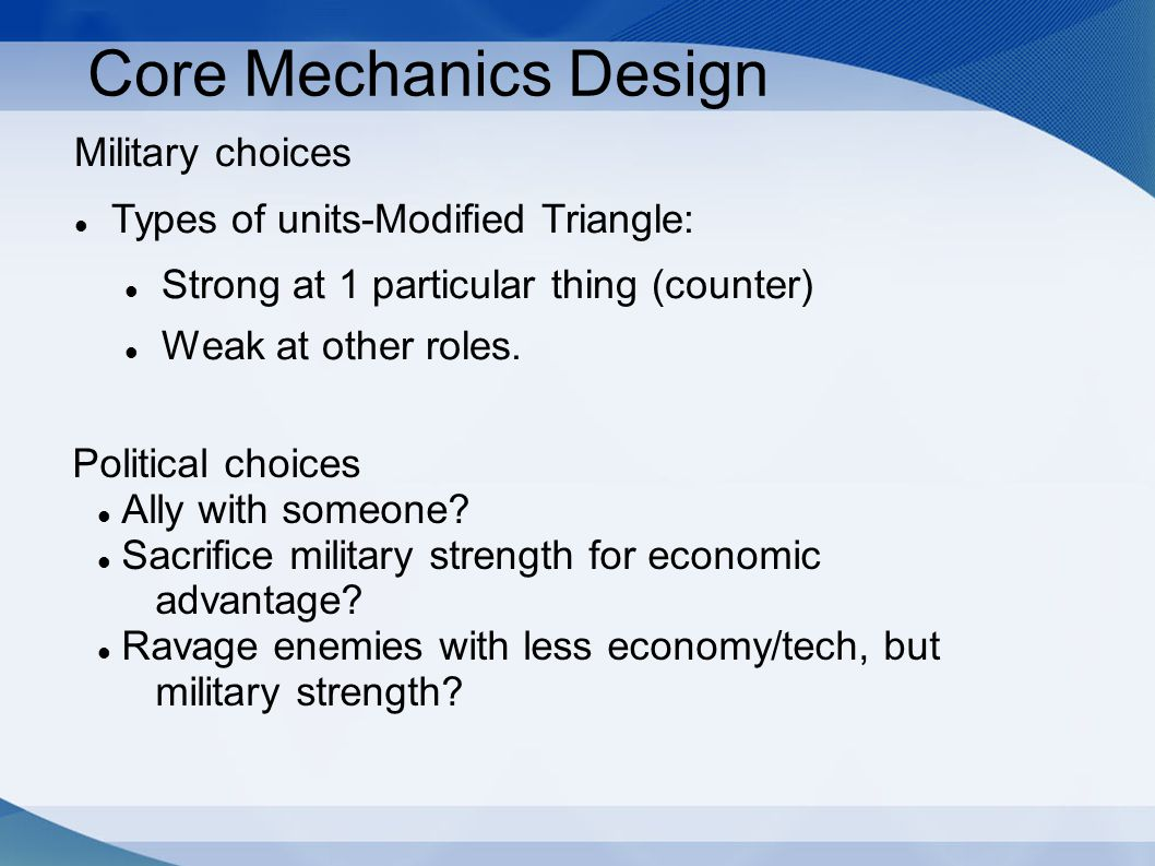 Core Mechanics Design Military choices Types of units-Modified Triangle: Strong at 1 particular thing (counter) Weak at other roles. Political choices