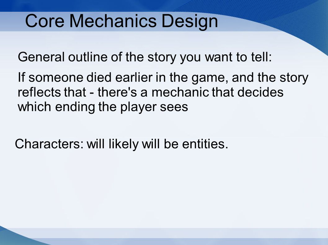 Core Mechanics Design General outline of the story you want to tell: If someone died earlier in the game, and the story reflects that - there s a mechanic that decides which ending the player sees Characters: will likely will be entities.