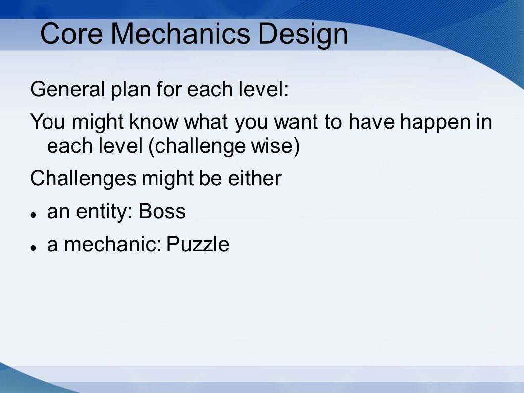 Core Mechanics Design General plan for each level: You might know what you want to have happen in each level (challenge wise) Challenges might be either an entity: Boss a mechanic: Puzzle