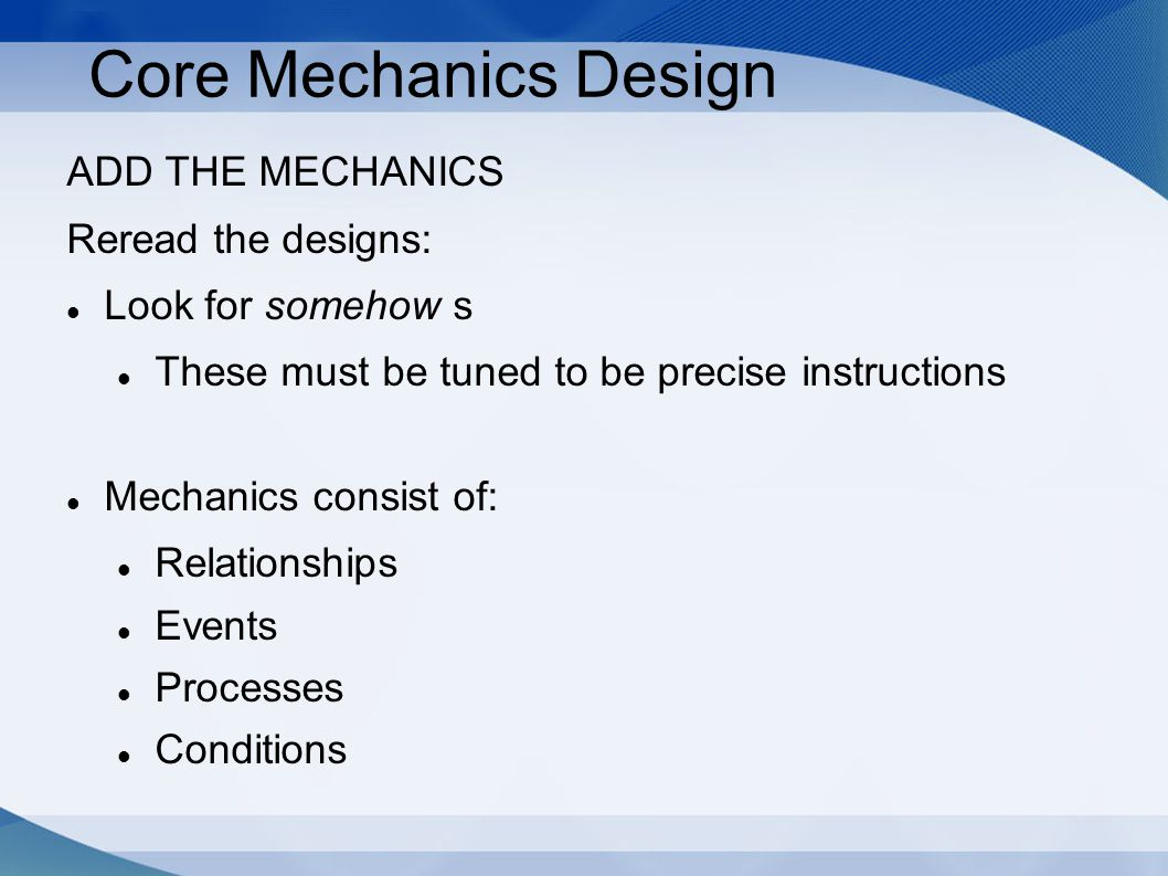 Core Mechanics Design ADD THE MECHANICS Reread the designs: Look for somehow s These must be tuned to be precise instructions Mechanics consist of: Re