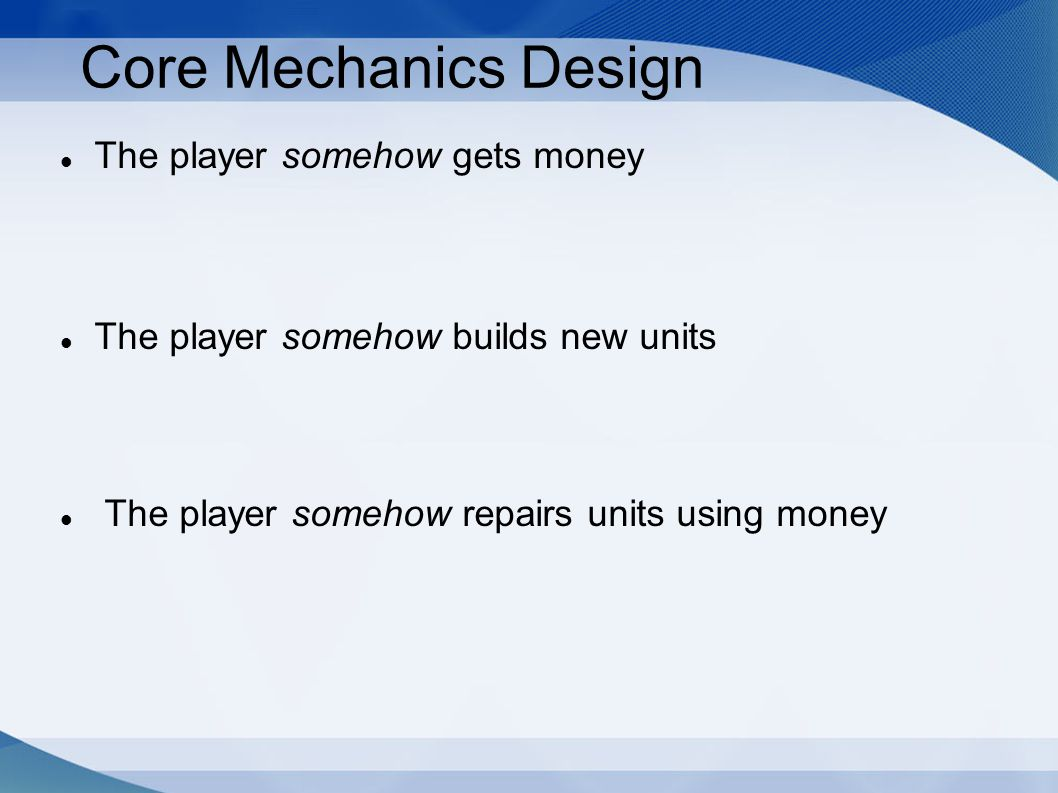 Core Mechanics Design The player somehow gets money The player somehow builds new units The player somehow repairs units using money