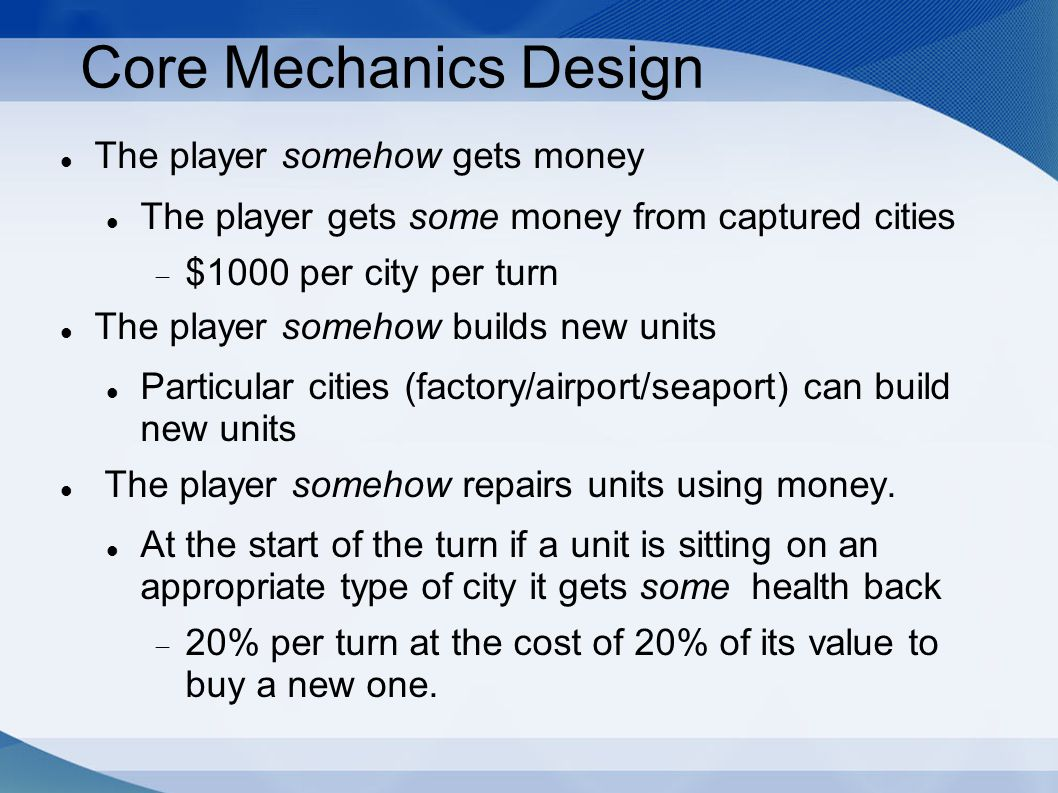 Core Mechanics Design The player somehow gets money The player gets some money from captured cities  $1000 per city per turn The player somehow builds new units Particular cities (factory/airport/seaport) can build new units The player somehow repairs units using money.