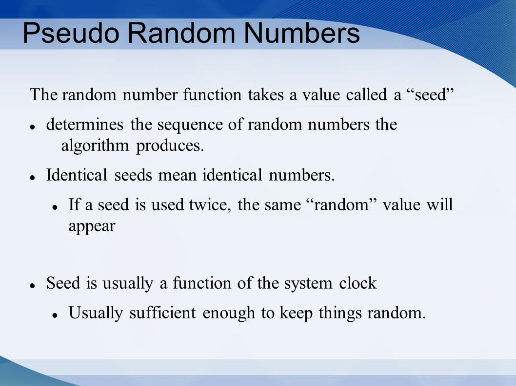 "Pseudo Random Numbers The random number function takes a value called a ""seed"" determines the sequence of random numbers the algorithm produces. Ident"