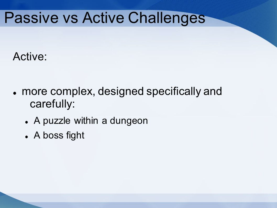 Passive vs Active Challenges Active: more complex, designed specifically and carefully: A puzzle within a dungeon A boss fight