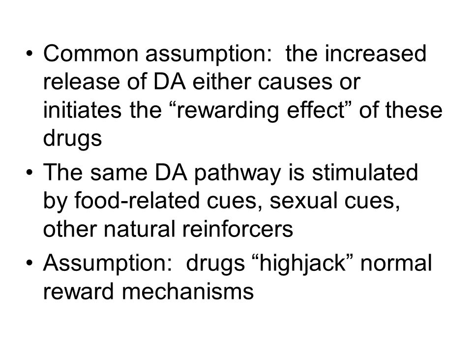 "Common assumption: the increased release of DA either causes or initiates the ""rewarding effect"" of these drugs The same DA pathway is stimulated by f"