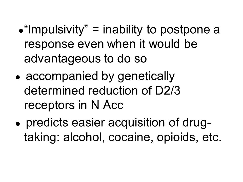 "● ""Impulsivity"" = inability to postpone a response even when it would be advantageous to do so ● accompanied by genetically determined reduction of D2"