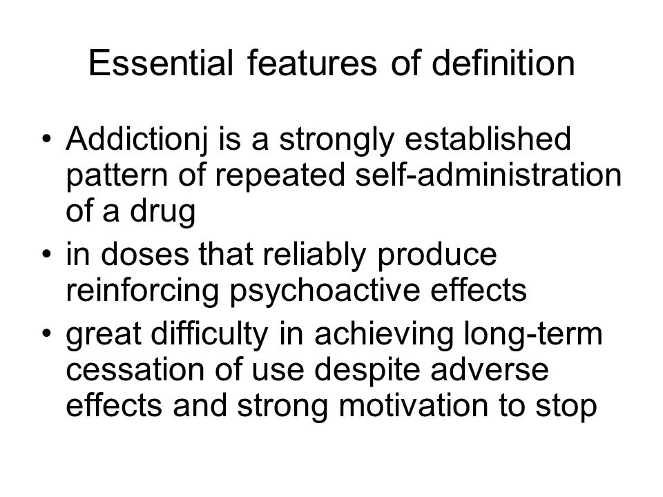 Essential features of definition Addictionj is a strongly established pattern of repeated self-administration of a drug in doses that reliably produce