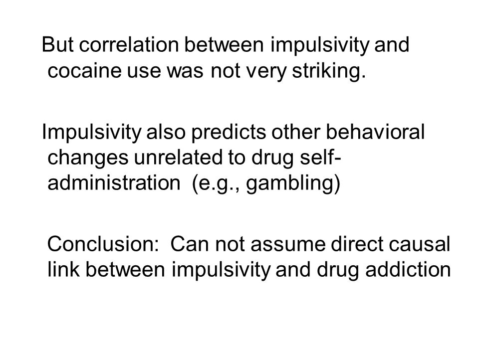 But correlation between impulsivity and cocaine use was not very striking. Impulsivity also predicts other behavioral changes unrelated to drug self-