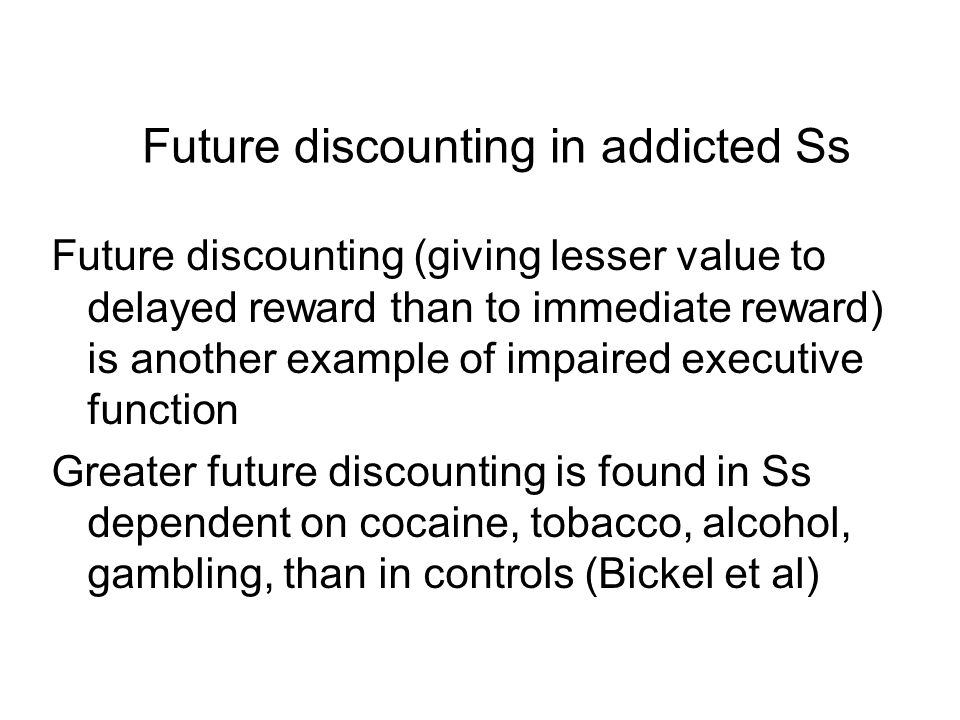 Future discounting (giving lesser value to delayed reward than to immediate reward) is another example of impaired executive function Greater future d