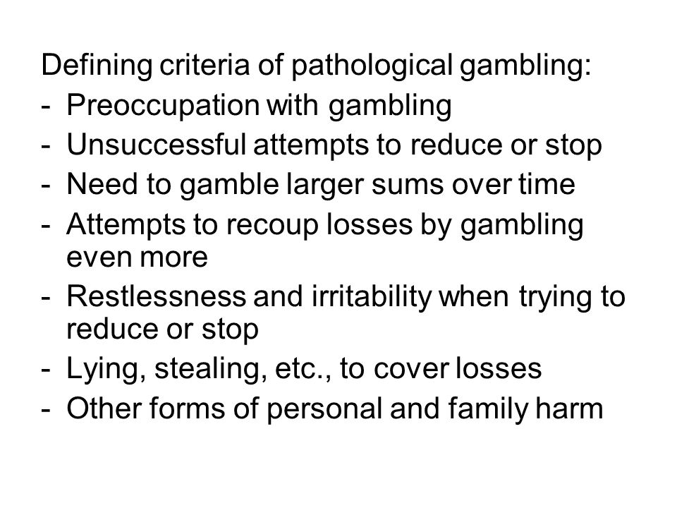 Defining criteria of pathological gambling: -Preoccupation with gambling -Unsuccessful attempts to reduce or stop -Need to gamble larger sums over tim