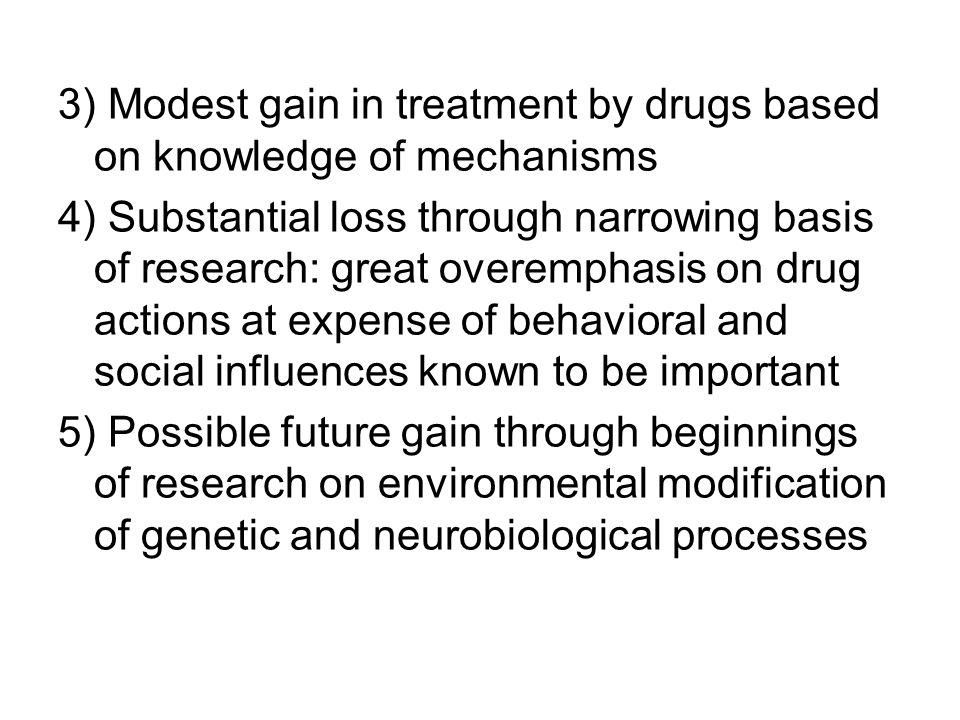 3) Modest gain in treatment by drugs based on knowledge of mechanisms 4) Substantial loss through narrowing basis of research: great overemphasis on d