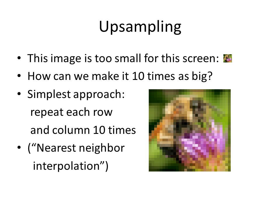"""Upsampling This image is too small for this screen: How can we make it 10 times as big? Simplest approach: repeat each row and column 10 times (""""Neare"""