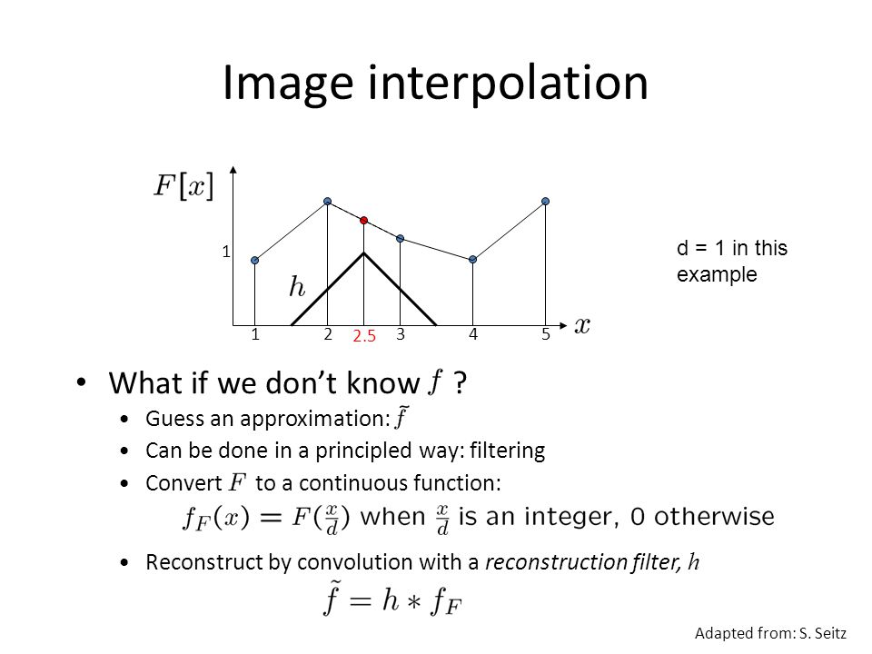 Image interpolation 12345 2.5 1 Convert to a continuous function: Reconstruct by convolution with a reconstruction filter, h What if we don't know .