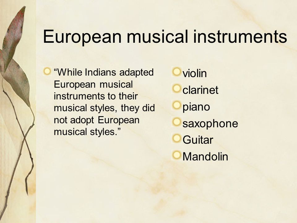 While Indians adapted European musical instruments to their musical styles, they did not adopt European musical styles. violin clarinet piano saxophone Guitar Mandolin