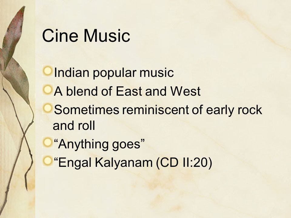 Cine Music Indian popular music A blend of East and West Sometimes reminiscent of early rock and roll Anything goes Engal Kalyanam (CD II:20)