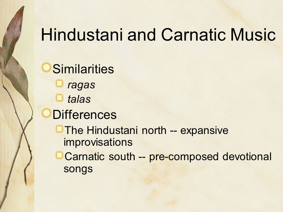 Hindustani and Carnatic Music Similarities ragas talas Differences The Hindustani north -- expansive improvisations Carnatic south -- pre-composed dev