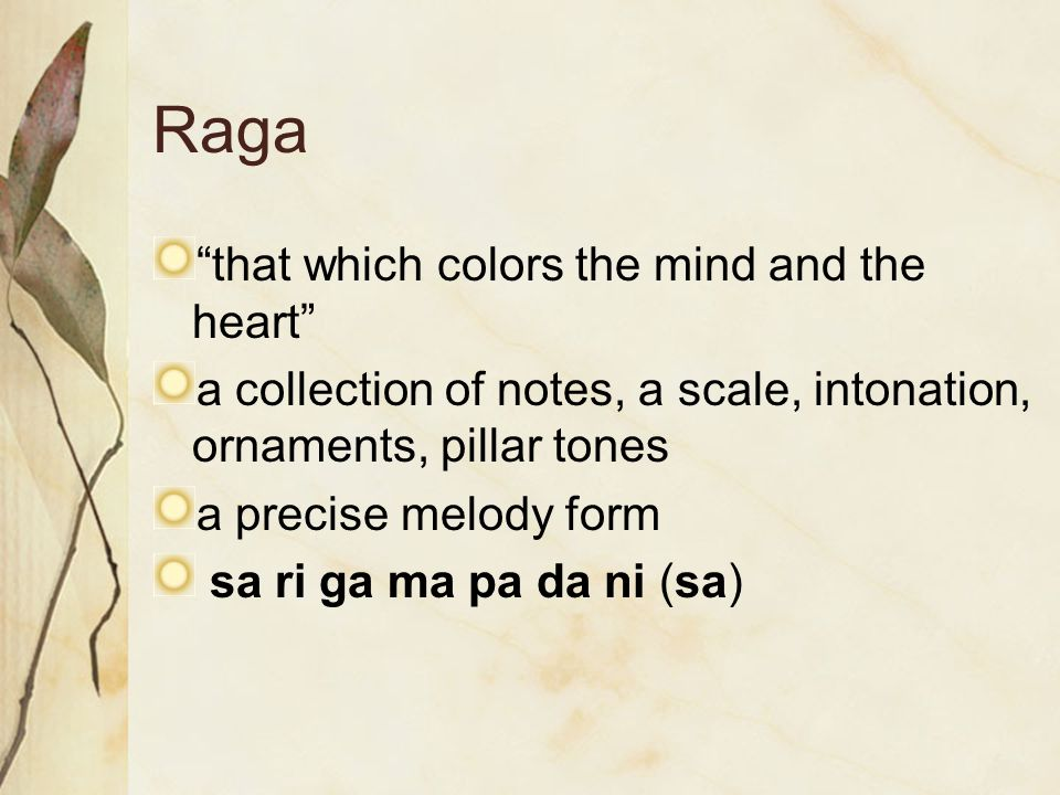 Raga that which colors the mind and the heart a collection of notes, a scale, intonation, ornaments, pillar tones a precise melody form sa ri ga ma pa da ni (sa)