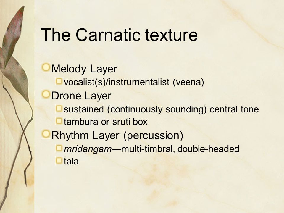 The Carnatic texture Melody Layer vocalist(s)/instrumentalist (veena) Drone Layer sustained (continuously sounding) central tone tambura or sruti box Rhythm Layer (percussion) mridangam—multi-timbral, double-headed tala