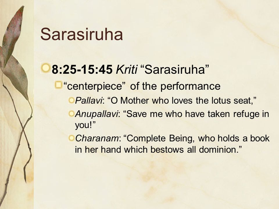 "Sarasiruha 8:25-15:45 Kriti ""Sarasiruha"" ""centerpiece"" of the performance Pallavi: ""O Mother who loves the lotus seat,"" Anupallavi: ""Save me who have"