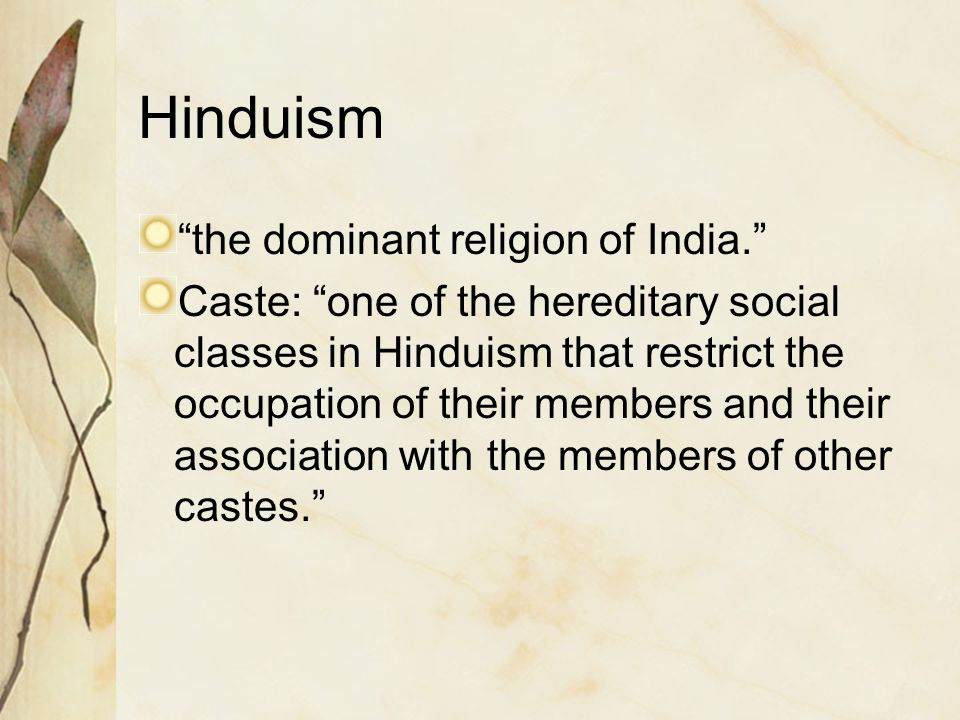 "Hinduism ""the dominant religion of India."" Caste: ""one of the hereditary social classes in Hinduism that restrict the occupation of their members and"