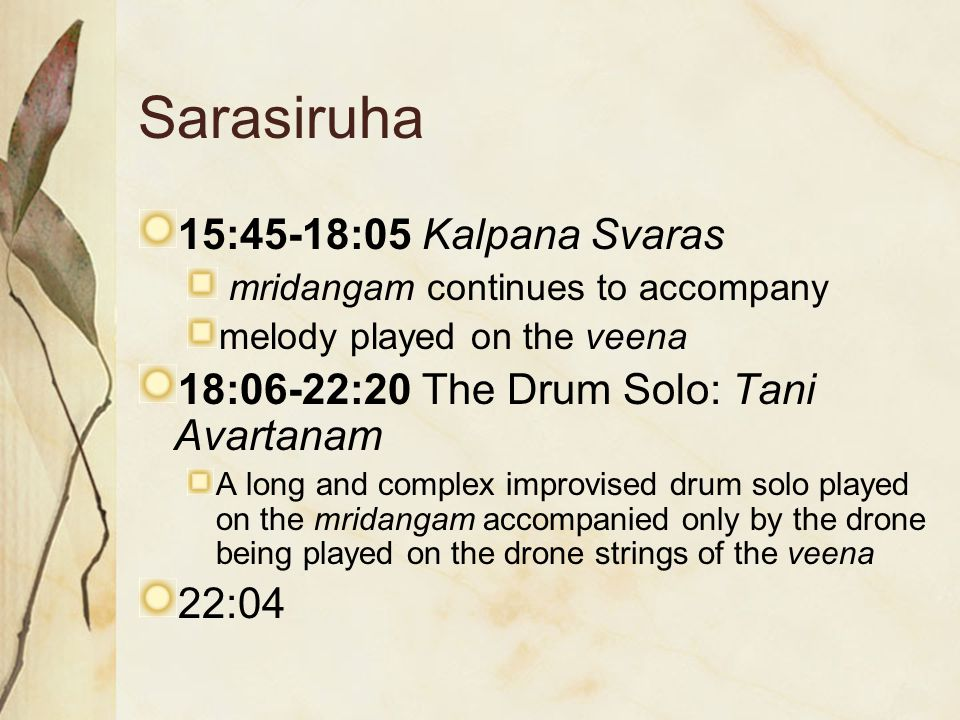 Sarasiruha 15:45-18:05 Kalpana Svaras mridangam continues to accompany melody played on the veena 18:06-22:20 The Drum Solo: Tani Avartanam A long and