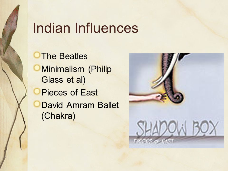 Indian Influences The Beatles Minimalism (Philip Glass et al) Pieces of East David Amram Ballet (Chakra)