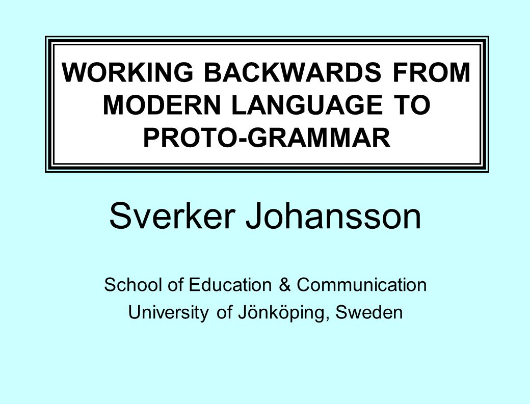 WORKING BACKWARDS FROM MODERN LANGUAGE TO PROTO-GRAMMAR Sverker Johansson School of Education & Communication University of Jönköping, Sweden