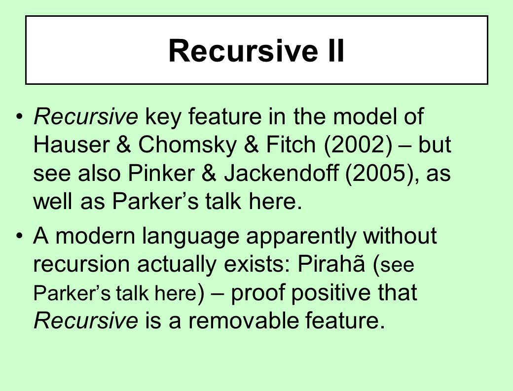 Recursive II Recursive key feature in the model of Hauser & Chomsky & Fitch (2002) – but see also Pinker & Jackendoff (2005), as well as Parker's talk here.