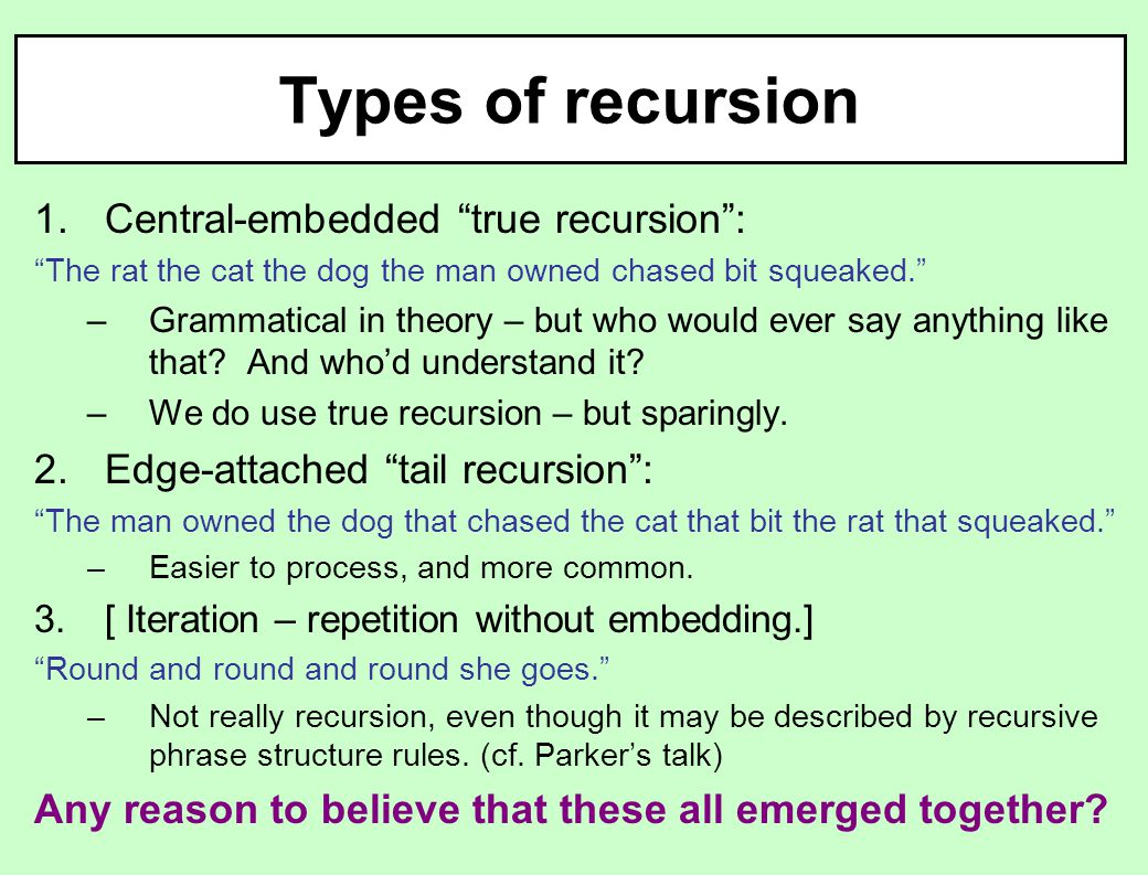 Types of recursion 1.Central-embedded true recursion : The rat the cat the dog the man owned chased bit squeaked. –Grammatical in theory – but who would ever say anything like that.