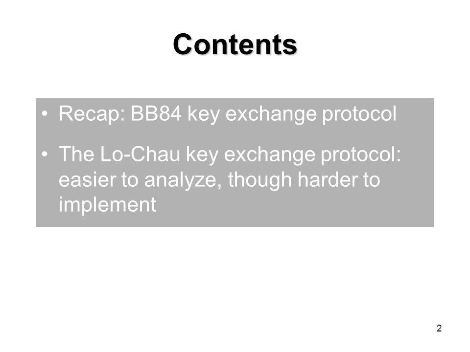 2 Contents Recap: BB84 key exchange protocol The Lo-Chau key exchange protocol: easier to analyze, though harder to implement
