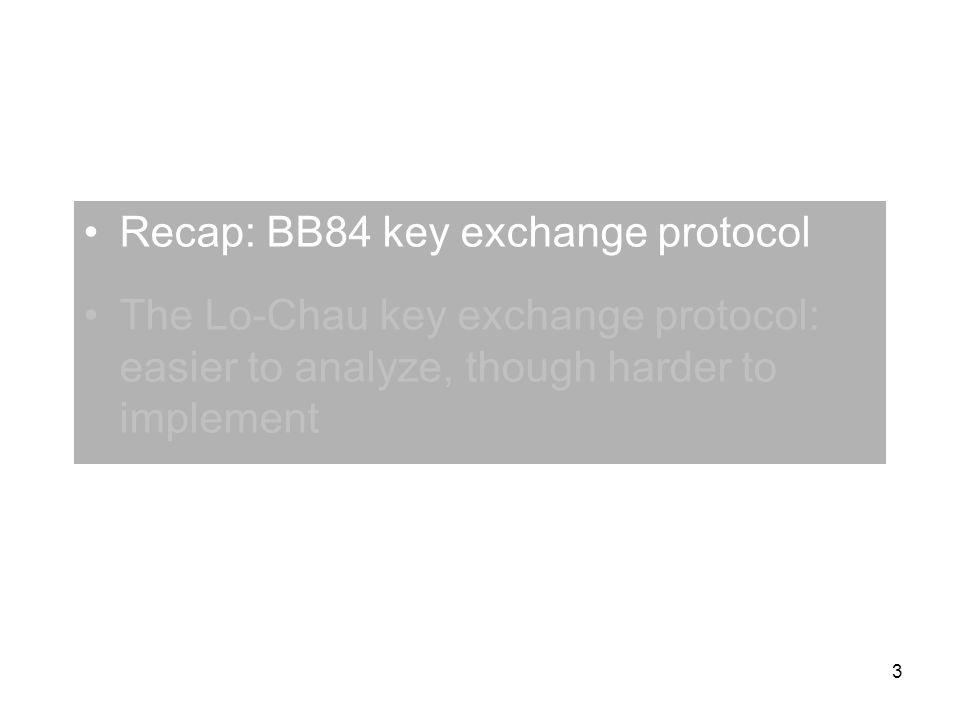 3 Recap: BB84 key exchange protocol The Lo-Chau key exchange protocol: easier to analyze, though harder to implement