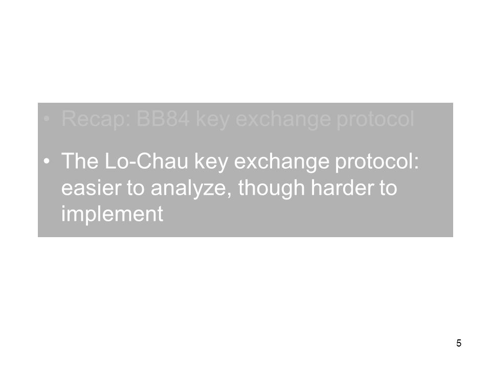 5 Recap: BB84 key exchange protocol The Lo-Chau key exchange protocol: easier to analyze, though harder to implement