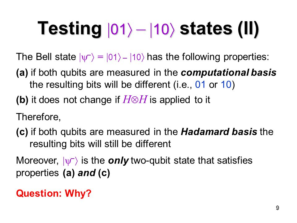 9 Testing  01  –  10  states (II) The Bell state  –  =  01  –  10  has the following properties: Therefore, (c) if both qubits are measured in the Hadamard basis the resulting bits will still be different (a) if both qubits are measured in the computational basis the resulting bits will be different (i.e., 01 or 10) (b) it does not change if H  H is applied to it Moreover,  –  is the only two-qubit state that satisfies properties (a) and (c) Question: Why