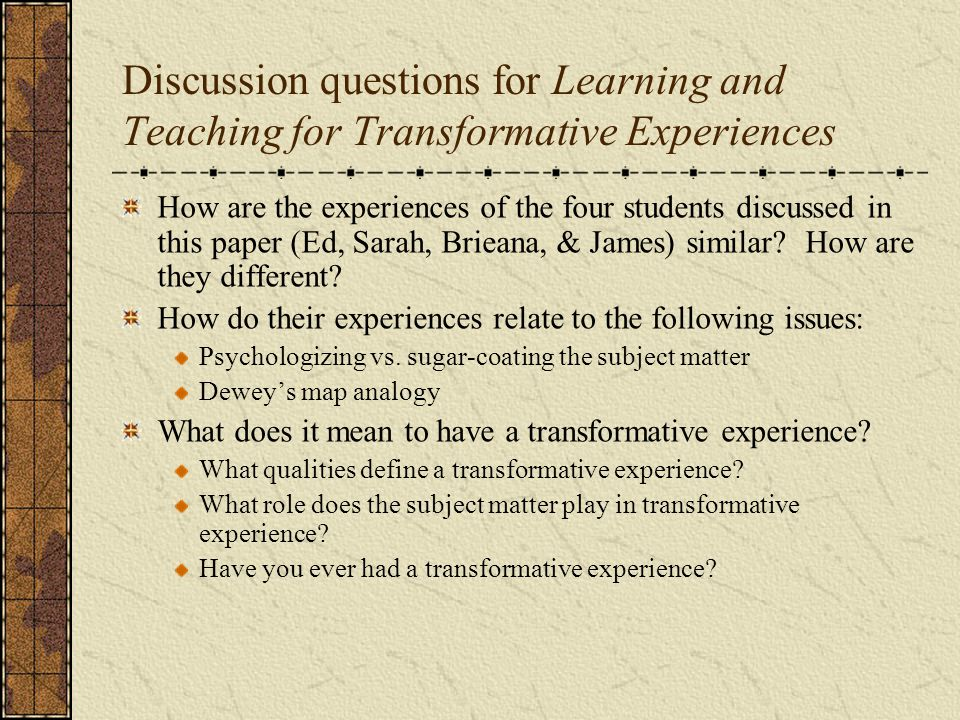 Discussion questions for Learning and Teaching for Transformative Experiences How are the experiences of the four students discussed in this paper (Ed, Sarah, Brieana, & James) similar.