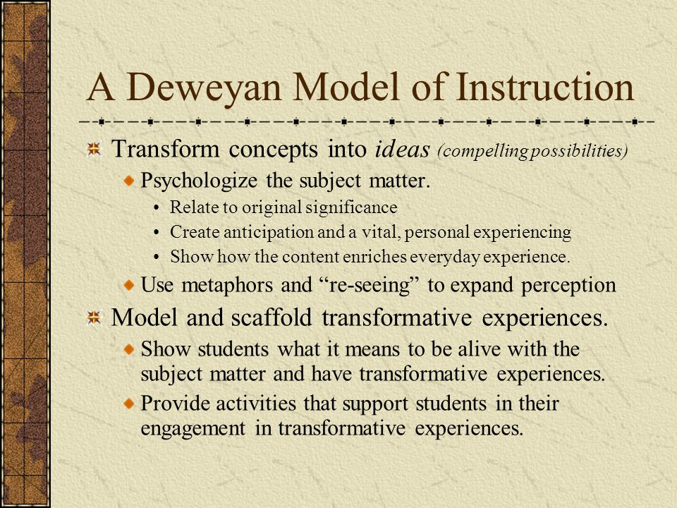 A Deweyan Model of Instruction Transform concepts into ideas (compelling possibilities) Psychologize the subject matter. Relate to original significan