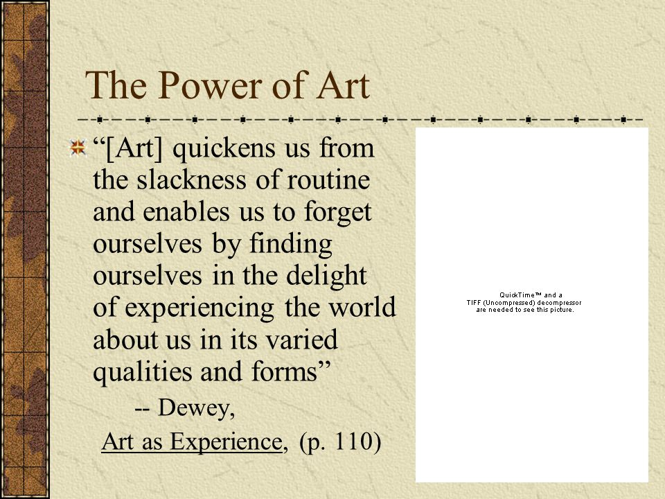The Power of Art [Art] quickens us from the slackness of routine and enables us to forget ourselves by finding ourselves in the delight of experiencing the world about us in its varied qualities and forms -- Dewey, Art as Experience, (p.