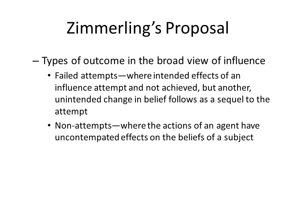 Zimmerling's Proposal – Types of outcome in the broad view of influence Failed attempts—where intended effects of an influence attempt and not achieved, but another, unintended change in belief follows as a sequel to the attempt Non-attempts—where the actions of an agent have uncontempated effects on the beliefs of a subject