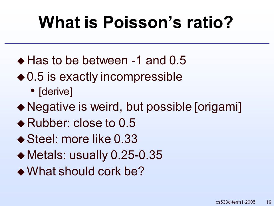 19cs533d-term1-2005 What is Poisson's ratio?  Has to be between -1 and 0.5  0.5 is exactly incompressible [derive]  Negative is weird, but possible